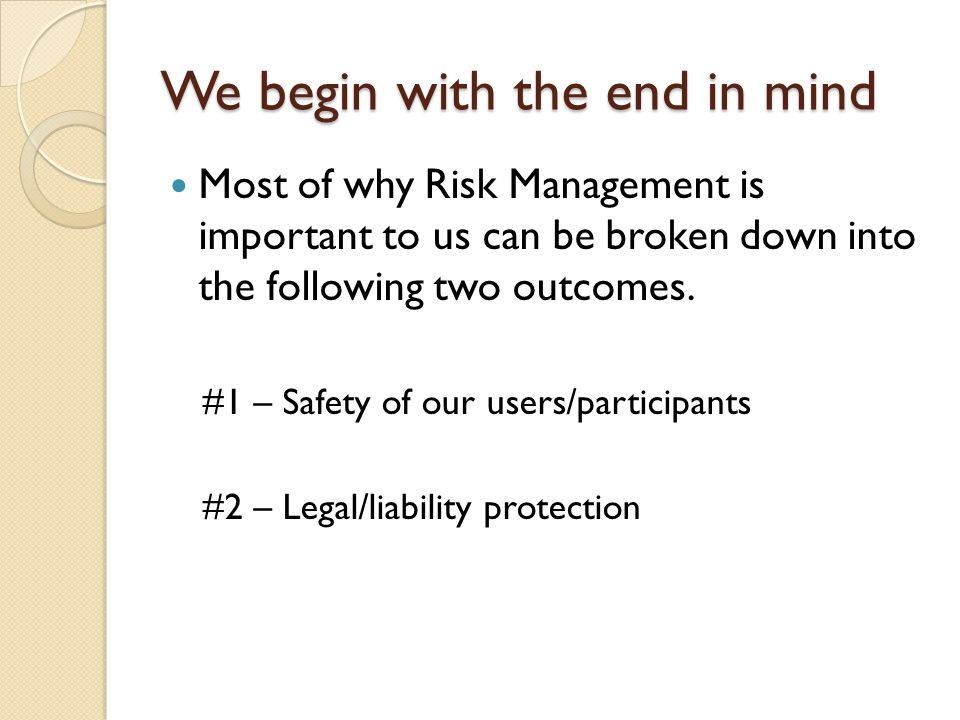 We begin with the end in mind Most of why Risk Management is important to us can be broken down into the following two outcomes.