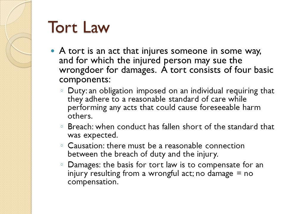 Tort Law A tort is an act that injures someone in some way, and for which the injured person may sue the wrongdoer for damages.