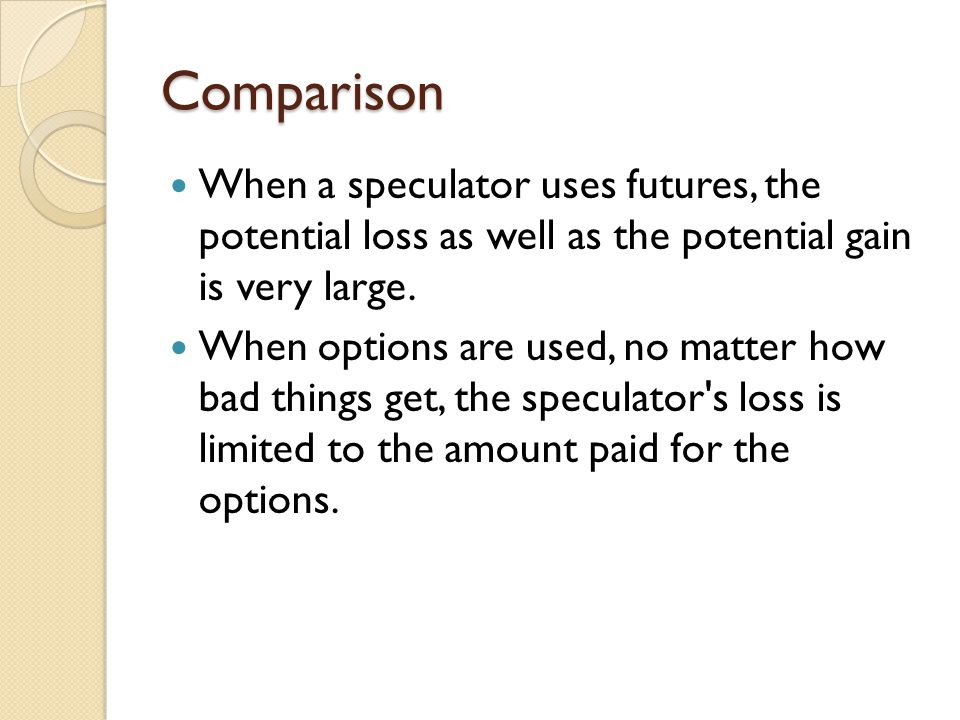 Comparison When a speculator uses futures, the potential loss as well as the potential gain is very large. When options are used, no matter how bad th