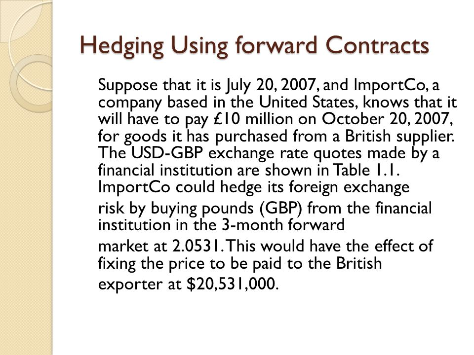Hedging Using forward Contracts Suppose that it is July 20, 2007, and lmportCo, a company based in the United States, knows that it will have to pay £
