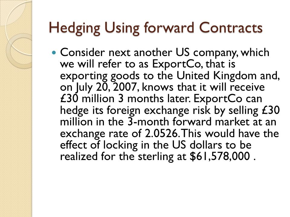 Hedging Using forward Contracts Consider next another US company, which we will refer to as ExportCo, that is exporting goods to the United Kingdom an