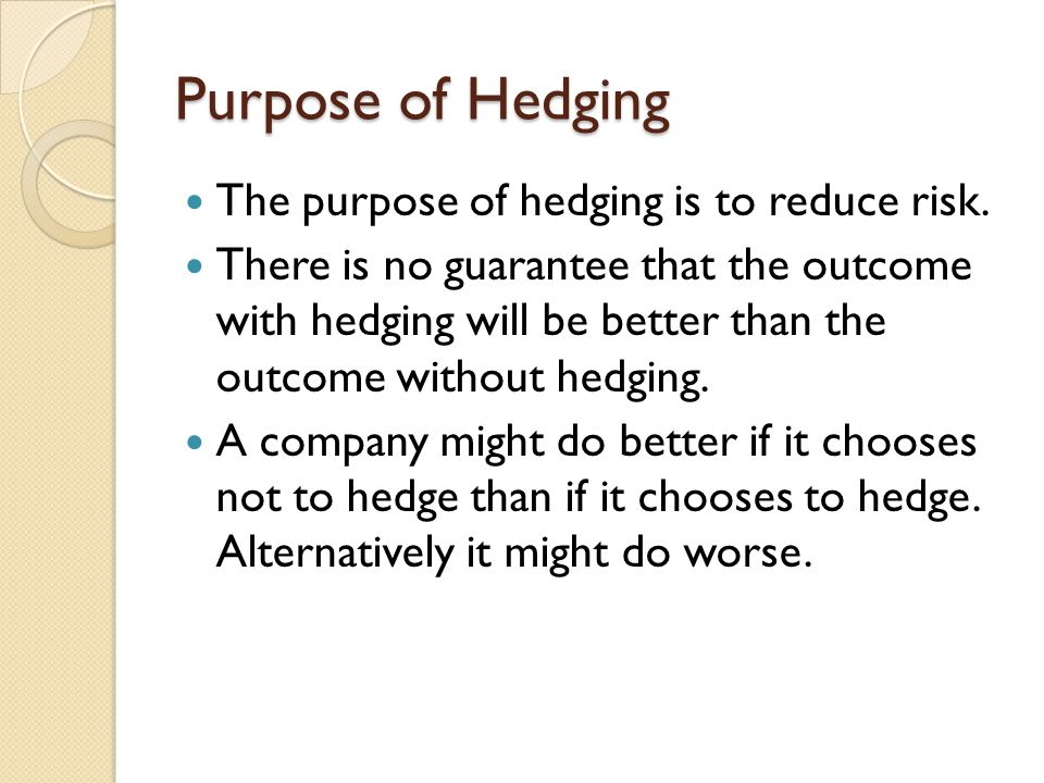 Purpose of Hedging The purpose of hedging is to reduce risk. There is no guarantee that the outcome with hedging will be better than the outcome witho