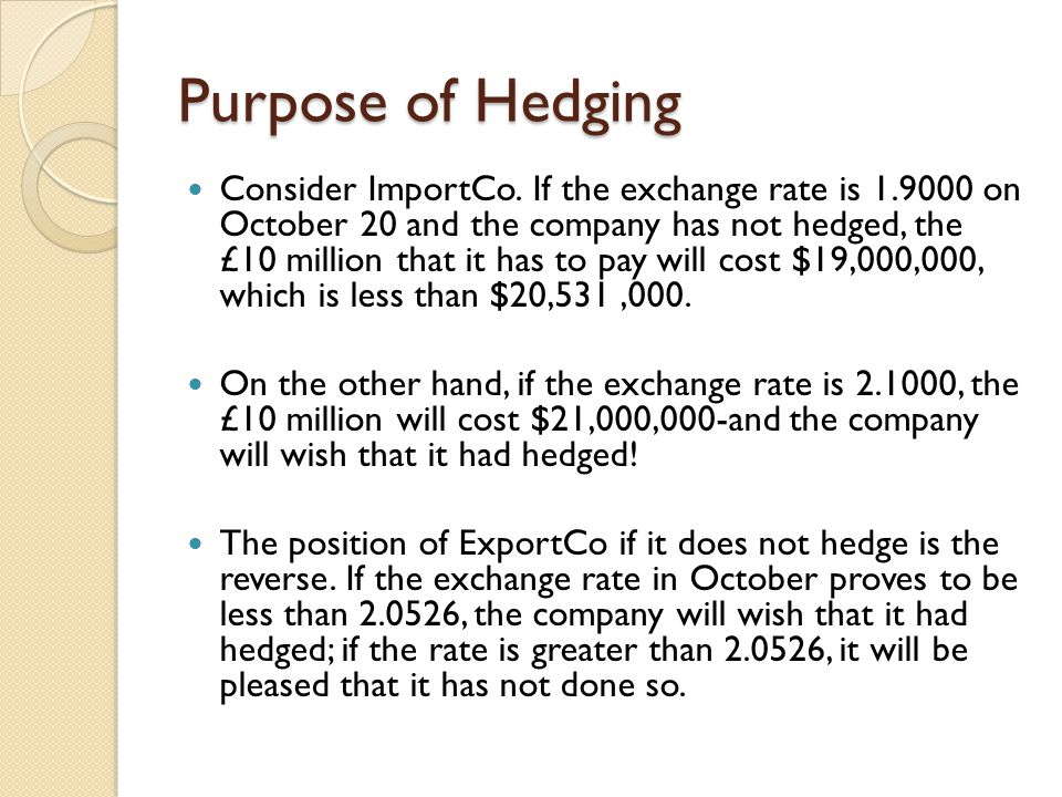 Purpose of Hedging Consider ImportCo. If the exchange rate is 1.9000 on October 20 and the company has not hedged, the £10 million that it has to pay