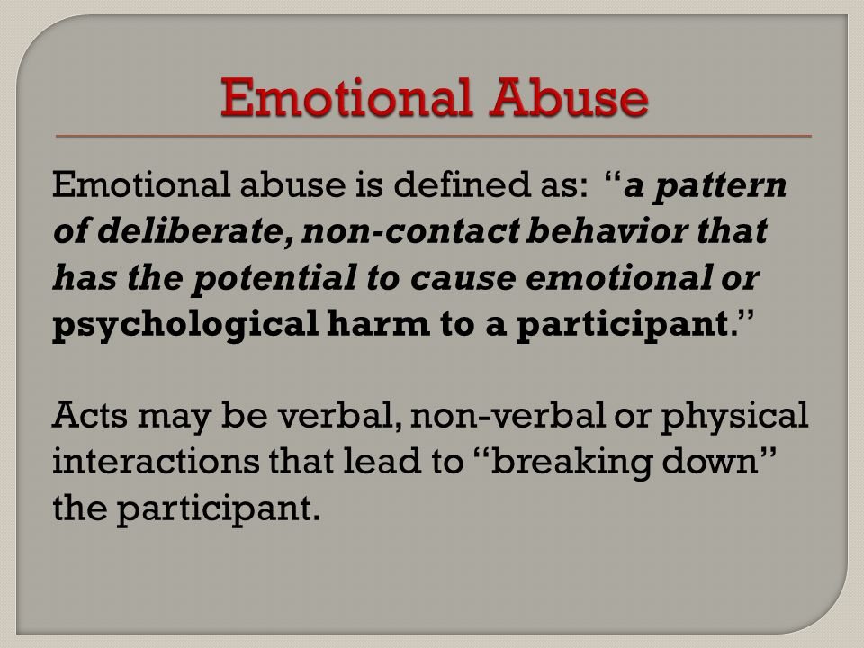 Emotional abuse is defined as: a pattern of deliberate, non-contact behavior that has the potential to cause emotional or psychological harm to a participant. Acts may be verbal, non-verbal or physical interactions that lead to breaking down the participant.