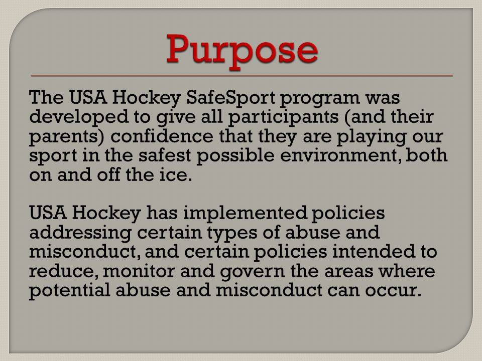 The USA Hockey SafeSport program was developed to give all participants (and their parents) confidence that they are playing our sport in the safest p