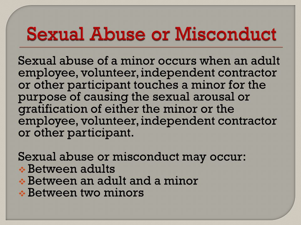 Sexual abuse of a minor occurs when an adult employee, volunteer, independent contractor or other participant touches a minor for the purpose of causi