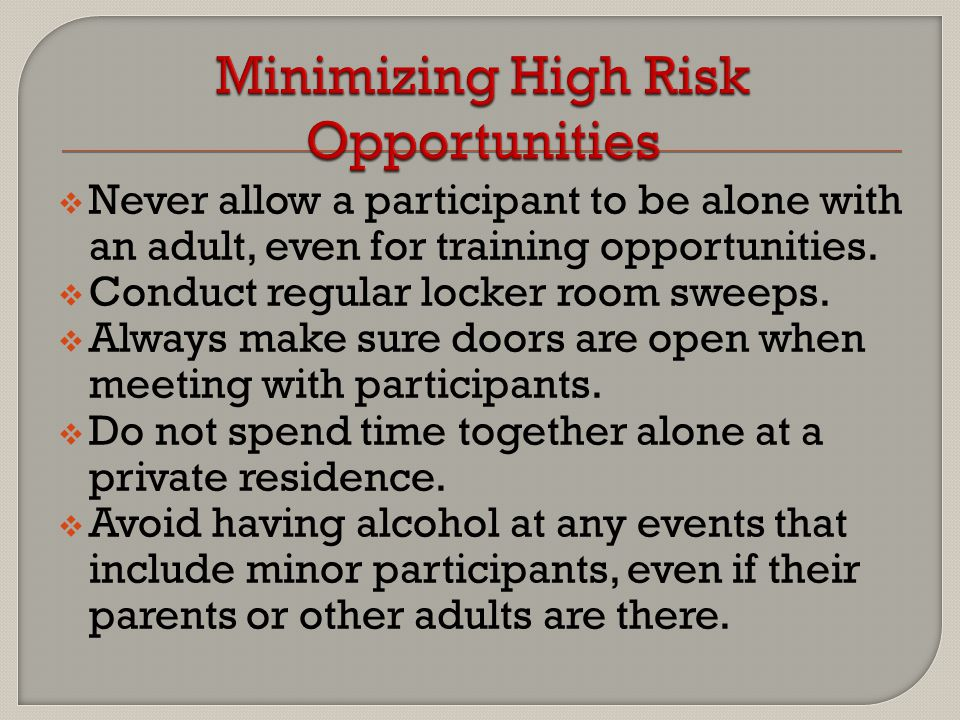  Never allow a participant to be alone with an adult, even for training opportunities.