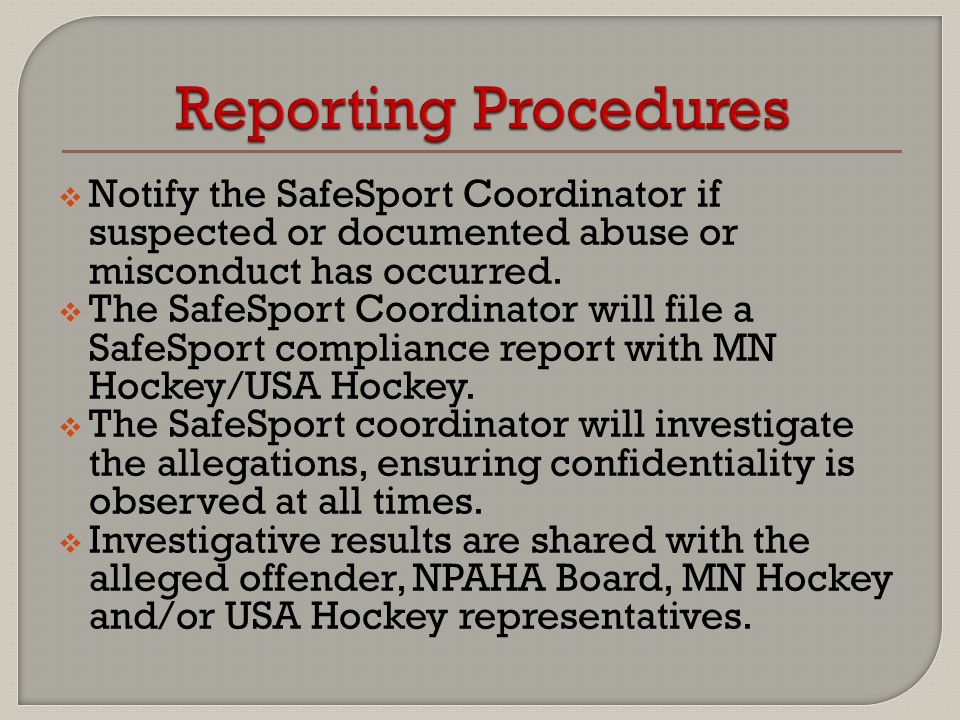  Notify the SafeSport Coordinator if suspected or documented abuse or misconduct has occurred.  The SafeSport Coordinator will file a SafeSport comp