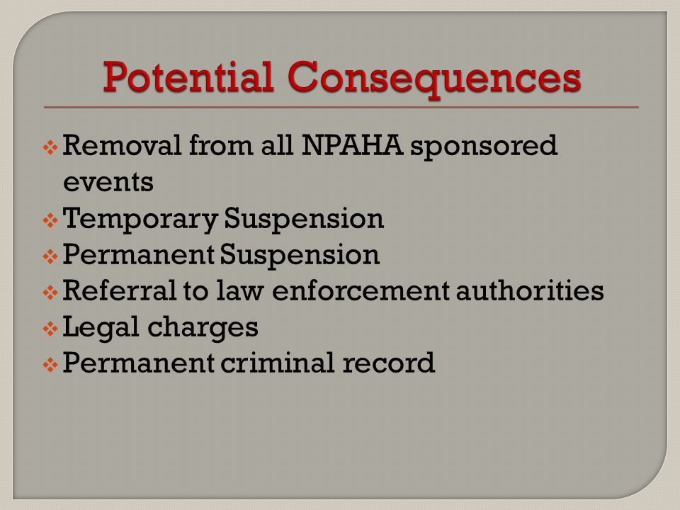  Removal from all NPAHA sponsored events  Temporary Suspension  Permanent Suspension  Referral to law enforcement authorities  Legal charges  Pe