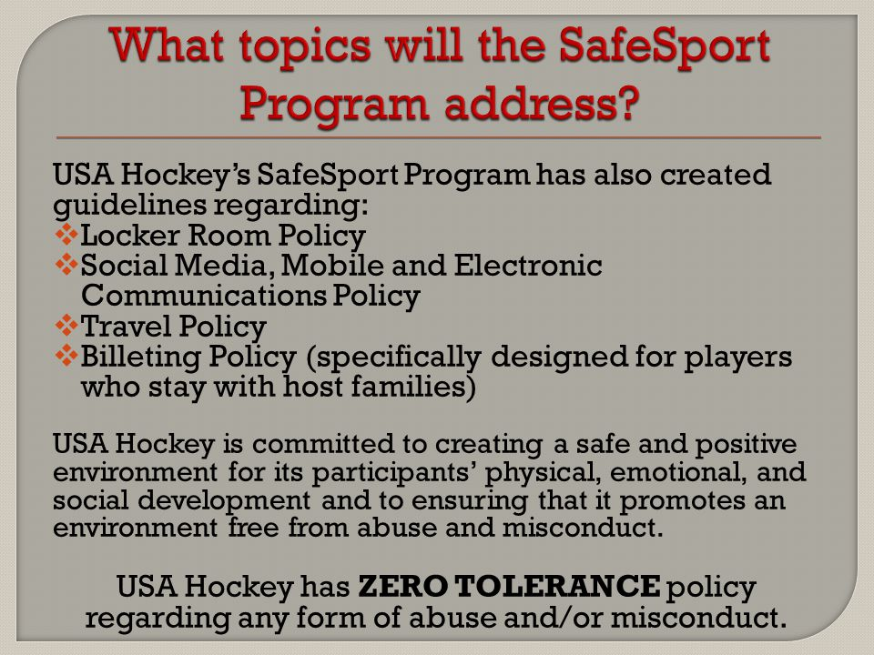 USA Hockey's SafeSport Program has also created guidelines regarding:  Locker Room Policy  Social Media, Mobile and Electronic Communications Policy  Travel Policy  Billeting Policy (specifically designed for players who stay with host families) USA Hockey is committed to creating a safe and positive environment for its participants' physical, emotional, and social development and to ensuring that it promotes an environment free from abuse and misconduct.