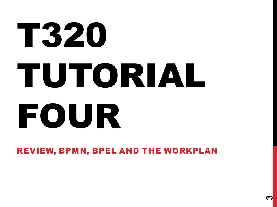 T320 TUTORIAL FOUR REVIEW, BPMN, BPEL AND THE WORKPLAN 3