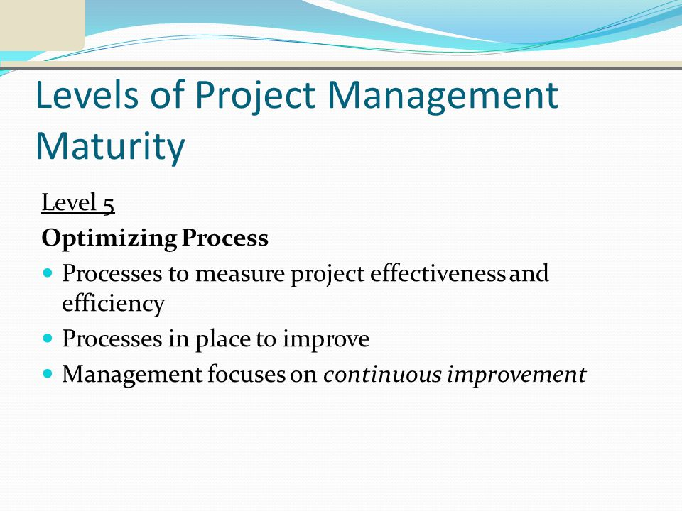Levels of Project Management Maturity Level 5 Optimizing Process Processes to measure project effectiveness and efficiency Processes in place to improve Management focuses on continuous improvement