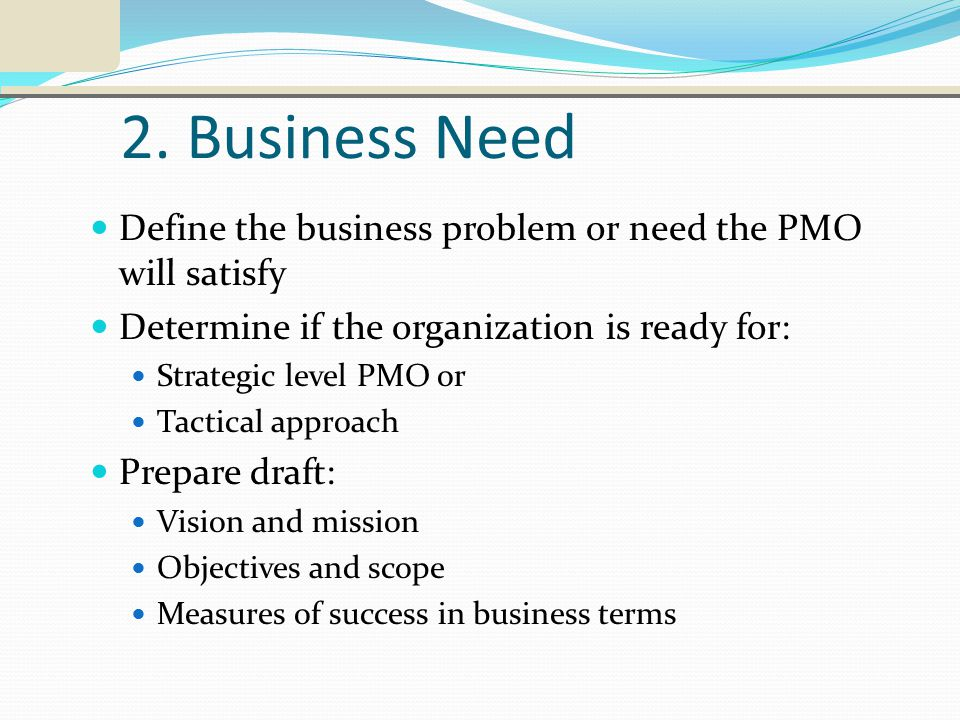 2. Business Need Define the business problem or need the PMO will satisfy Determine if the organization is ready for: Strategic level PMO or Tactical