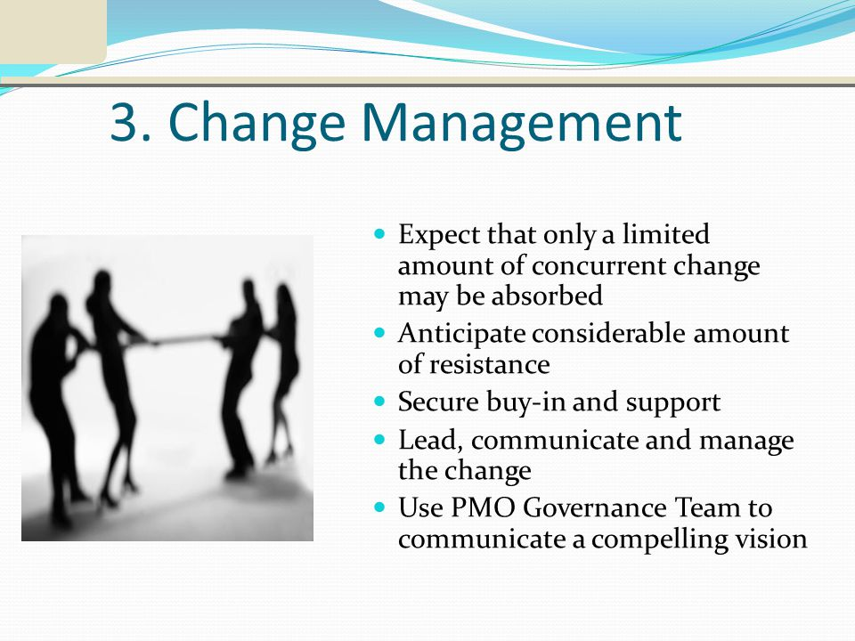 3. Change Management Expect that only a limited amount of concurrent change may be absorbed Anticipate considerable amount of resistance Secure buy-in