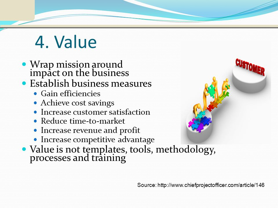 4. Value Wrap mission around impact on the business Establish business measures Gain efficiencies Achieve cost savings Increase customer satisfaction