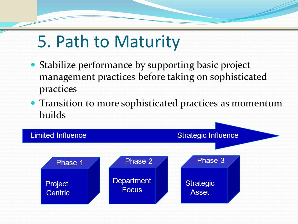 5. Path to Maturity Stabilize performance by supporting basic project management practices before taking on sophisticated practices Transition to more