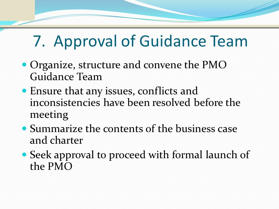 7. Approval of Guidance Team Organize, structure and convene the PMO Guidance Team Ensure that any issues, conflicts and inconsistencies have been res