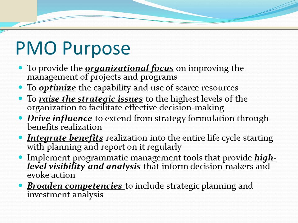 PMO Purpose To provide the organizational focus on improving the management of projects and programs To optimize the capability and use of scarce resources To raise the strategic issues to the highest levels of the organization to facilitate effective decision-making Drive influence to extend from strategy formulation through benefits realization Integrate benefits realization into the entire life cycle starting with planning and report on it regularly Implement programmatic management tools that provide high- level visibility and analysis that inform decision makers and evoke action Broaden competencies to include strategic planning and investment analysis