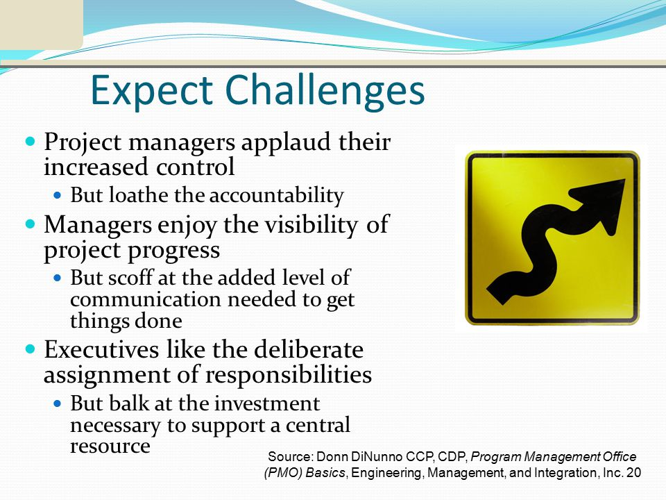 Expect Challenges Project managers applaud their increased control But loathe the accountability Managers enjoy the visibility of project progress But scoff at the added level of communication needed to get things done Executives like the deliberate assignment of responsibilities But balk at the investment necessary to support a central resource Source: Donn DiNunno CCP, CDP, Program Management Office (PMO) Basics, Engineering, Management, and Integration, Inc.