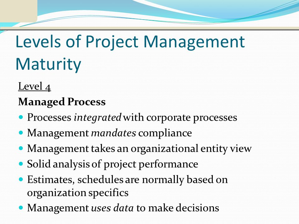 Levels of Project Management Maturity Level 4 Managed Process Processes integrated with corporate processes Management mandates compliance Management takes an organizational entity view Solid analysis of project performance Estimates, schedules are normally based on organization specifics Management uses data to make decisions