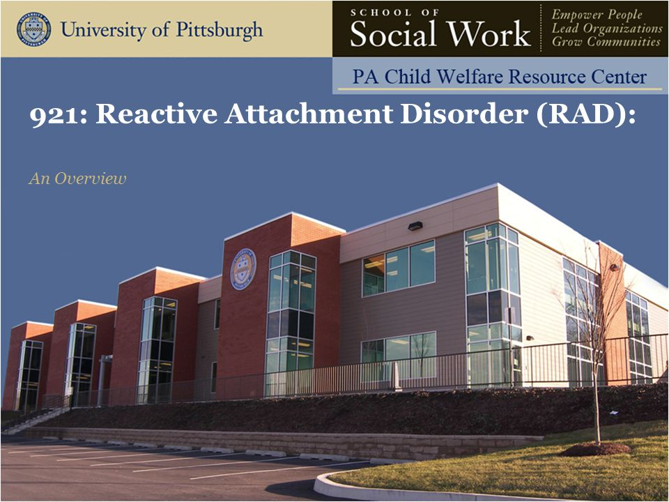 921: Reactive Attachment Disorder: An Overview The Pennsylvania Child Welfare Resource Center Parenting Principles: Warmth and Support Acknowledge mixed feelings of child Allow expression of feelings Let child know how much you care Provide clear explanations for visitations and any moves Dispel magical thinking common in young children 32