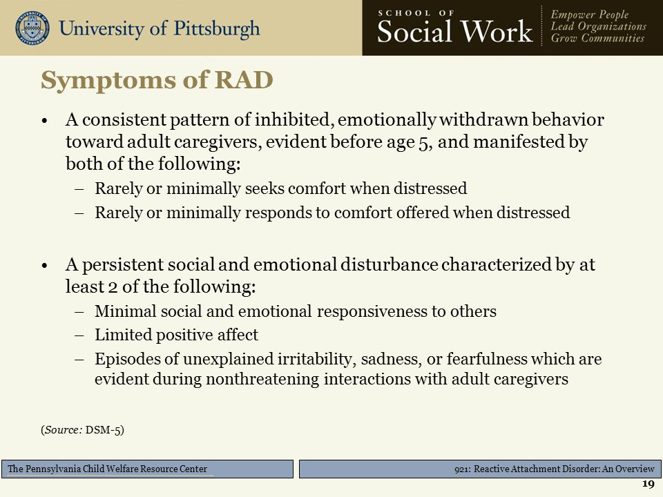 921: Reactive Attachment Disorder: An Overview The Pennsylvania Child Welfare Resource Center Symptoms of RAD A consistent pattern of inhibited, emotionally withdrawn behavior toward adult caregivers, evident before age 5, and manifested by both of the following: –Rarely or minimally seeks comfort when distressed –Rarely or minimally responds to comfort offered when distressed A persistent social and emotional disturbance characterized by at least 2 of the following: –Minimal social and emotional responsiveness to others –Limited positive affect –Episodes of unexplained irritability, sadness, or fearfulness which are evident during nonthreatening interactions with adult caregivers (Source: DSM-5) 19