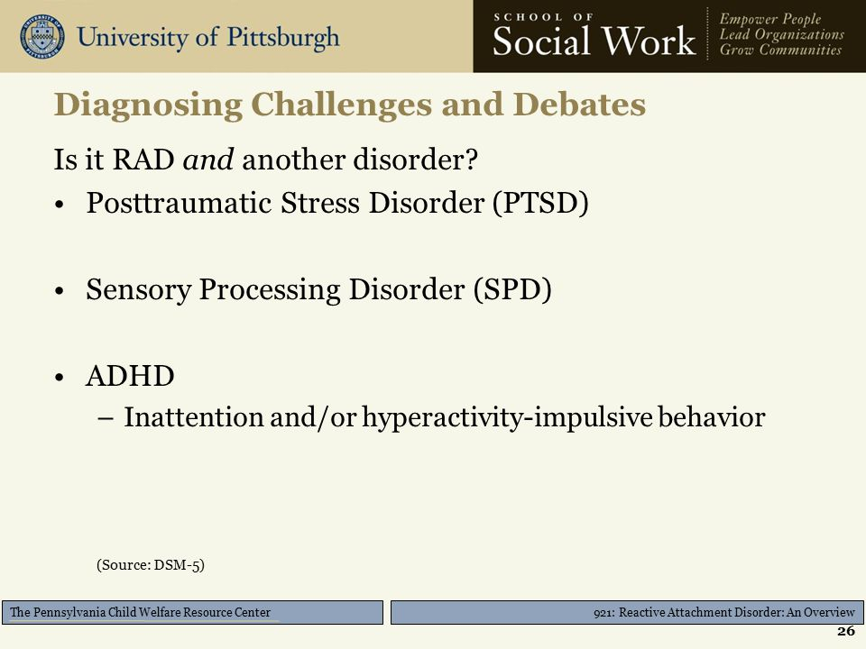 921: Reactive Attachment Disorder: An Overview The Pennsylvania Child Welfare Resource Center Diagnosing Challenges and Debates Is it RAD and another disorder.