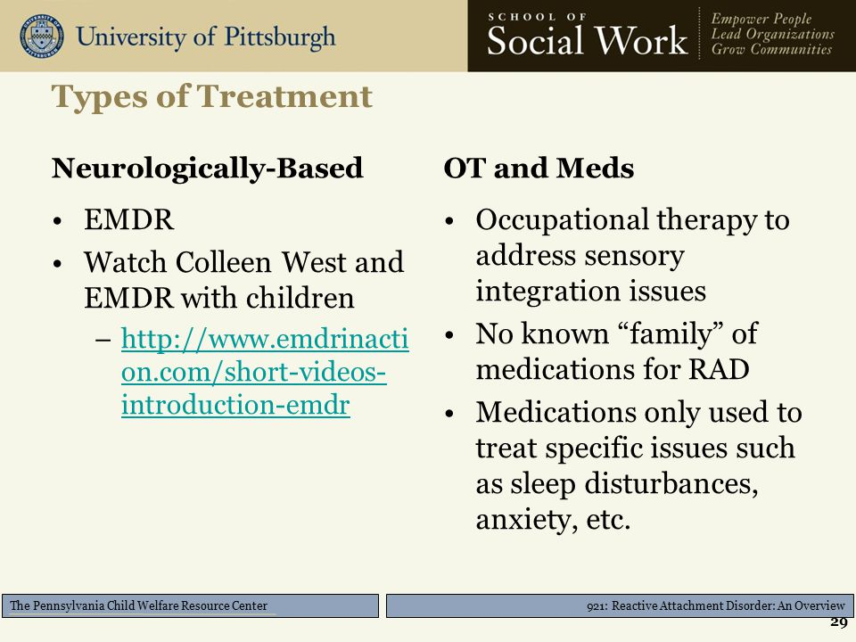 921: Reactive Attachment Disorder: An Overview The Pennsylvania Child Welfare Resource Center Types of Treatment Neurologically-Based EMDR Watch Colleen West and EMDR with children –http://www.emdrinacti on.com/short-videos- introduction-emdrhttp://www.emdrinacti on.com/short-videos- introduction-emdr OT and Meds Occupational therapy to address sensory integration issues No known family of medications for RAD Medications only used to treat specific issues such as sleep disturbances, anxiety, etc.