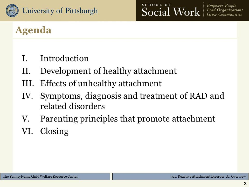 921: Reactive Attachment Disorder: An Overview The Pennsylvania Child Welfare Resource Center Parenting Principles: Discipline Supervise, supervise, supervise for prevention Create a low stress environment Routines are KEY; use pictures or words to list sequence of routines 34