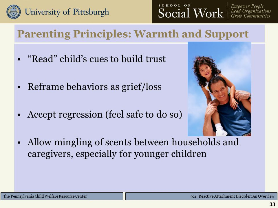 921: Reactive Attachment Disorder: An Overview The Pennsylvania Child Welfare Resource Center Parenting Principles: Warmth and Support Read child's cues to build trust Reframe behaviors as grief/loss Accept regression (feel safe to do so) Allow mingling of scents between households and caregivers, especially for younger children 33