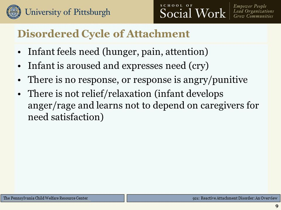 921: Reactive Attachment Disorder: An Overview The Pennsylvania Child Welfare Resource Center Disordered Cycle of Attachment Infant feels need (hunger, pain, attention) Infant is aroused and expresses need (cry) There is no response, or response is angry/punitive There is not relief/relaxation (infant develops anger/rage and learns not to depend on caregivers for need satisfaction) 9