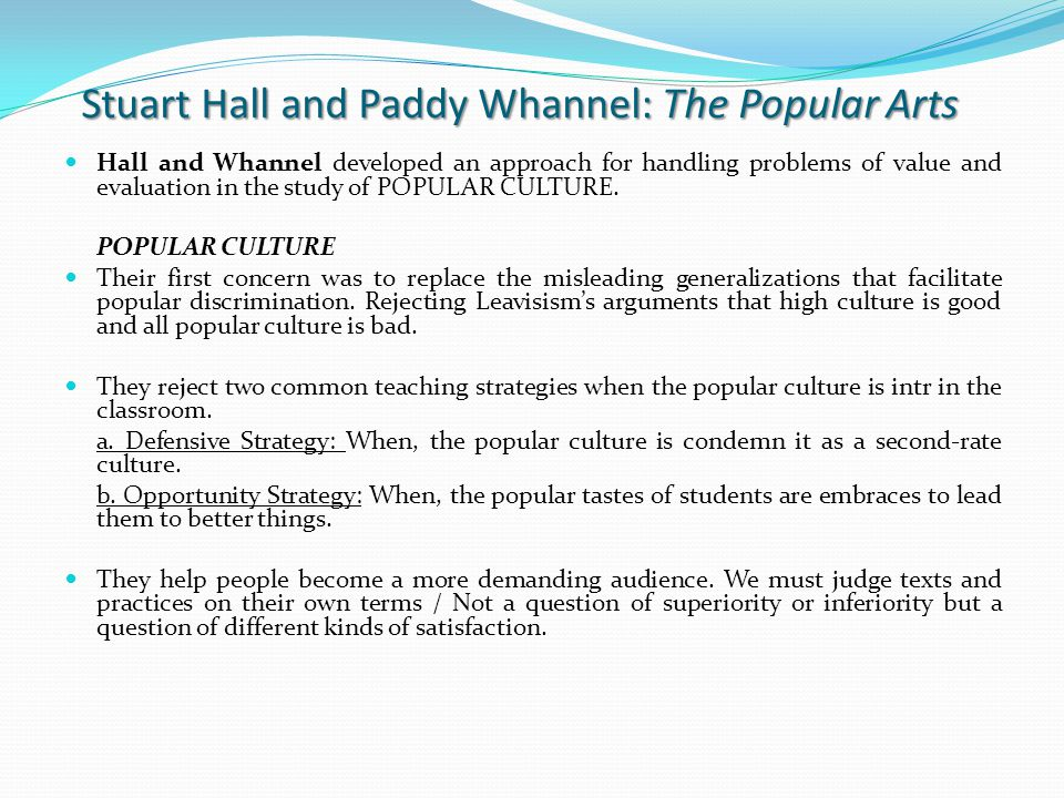 Stuart Hall and Paddy Whannel: The Popular Arts Hall and Whannel developed an approach for handling problems of value and evaluation in the study of POPULAR CULTURE.