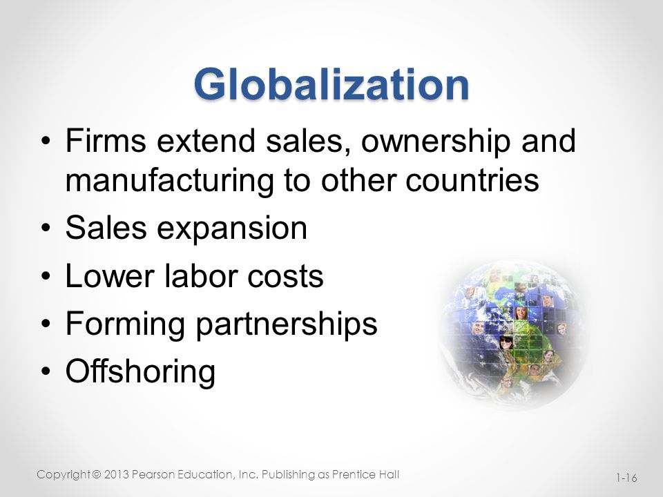 Globalization Firms extend sales, ownership and manufacturing to other countries Sales expansion Lower labor costs Forming partnerships Offshoring Copyright © 2013 Pearson Education, Inc.