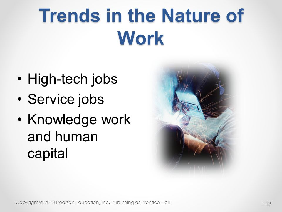 Trends in the Nature of Work High-tech jobs Service jobs Knowledge work and human capital Copyright © 2013 Pearson Education, Inc.