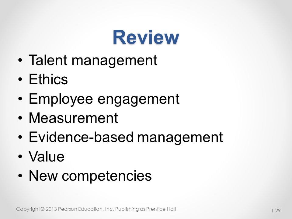 Review Talent management Ethics Employee engagement Measurement Evidence-based management Value New competencies Copyright © 2013 Pearson Education, Inc.