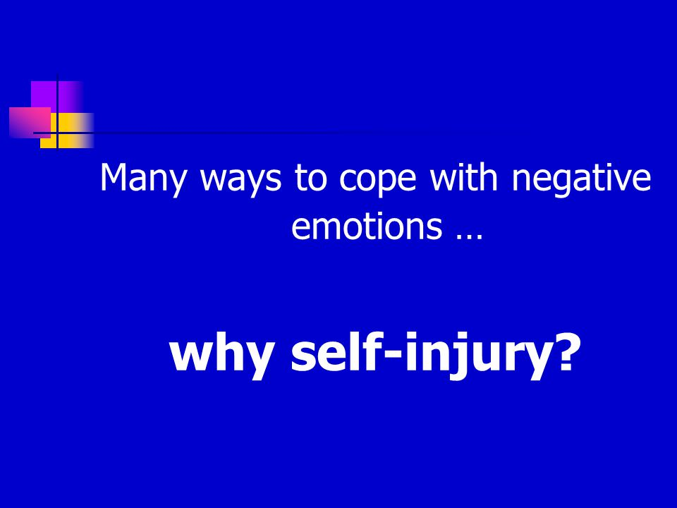 Many ways to cope with negative emotions … why self-injury?
