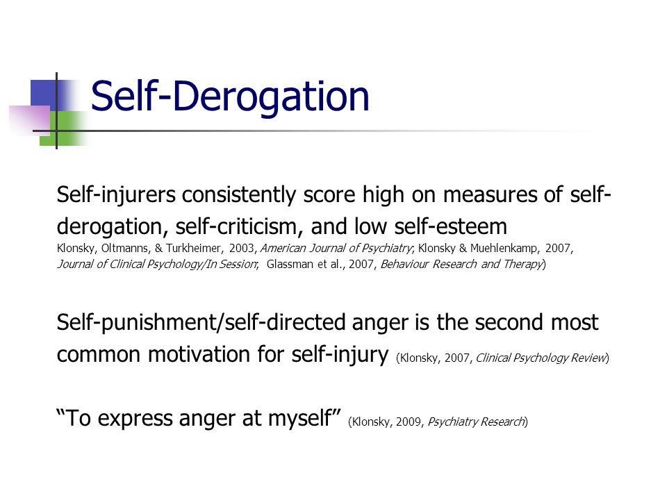 Self-Derogation Self-injurers consistently score high on measures of self- derogation, self-criticism, and low self-esteem Klonsky, Oltmanns, & Turkhe