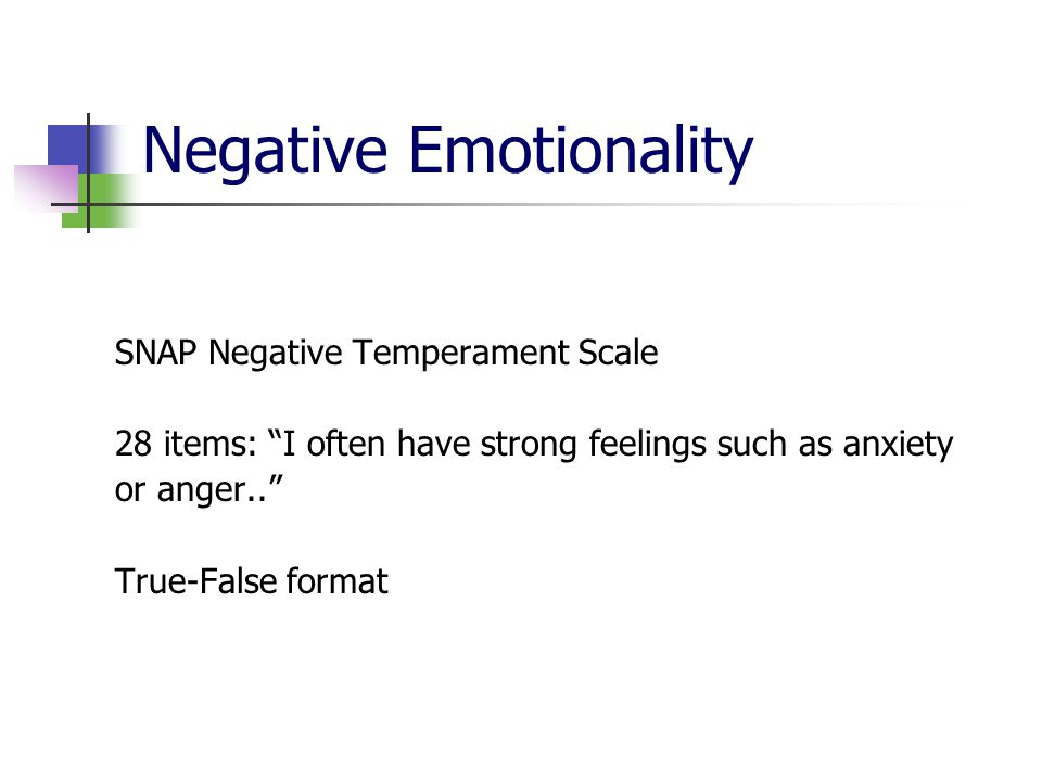 """Negative Emotionality SNAP Negative Temperament Scale 28 items: """"I often have strong feelings such as anxiety or anger.."""" True-False format"""