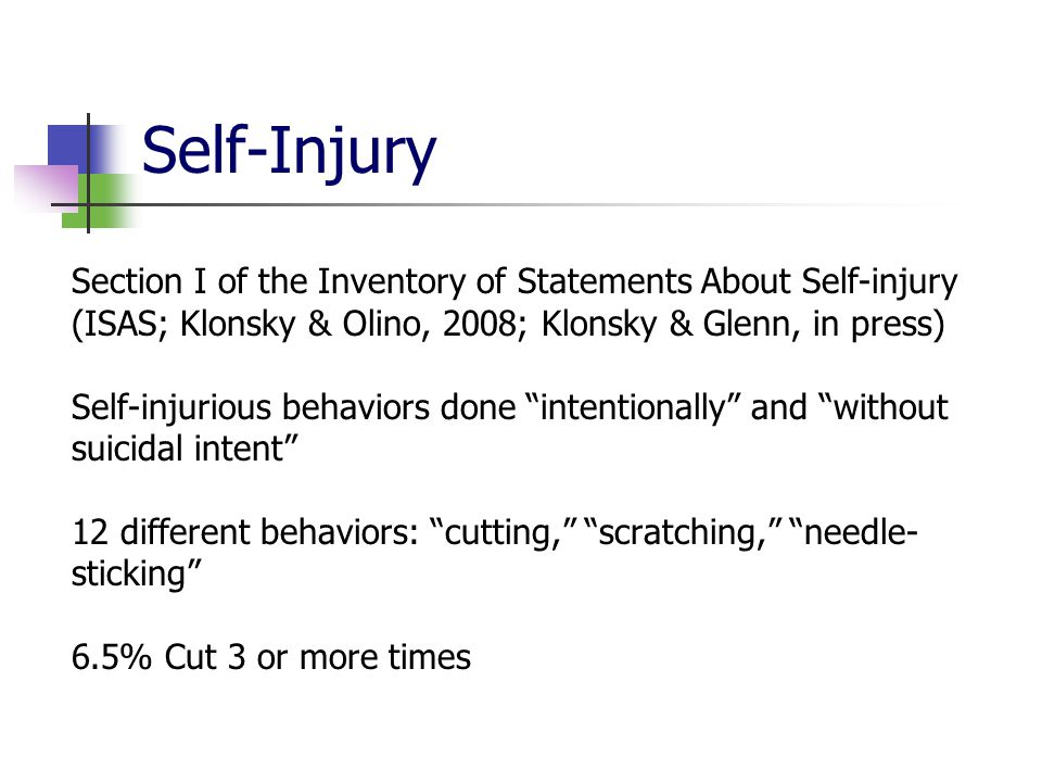 Self-Injury Section I of the Inventory of Statements About Self-injury (ISAS; Klonsky & Olino, 2008; Klonsky & Glenn, in press) Self-injurious behaviors done intentionally and without suicidal intent 12 different behaviors: cutting, scratching, needle- sticking 6.5% Cut 3 or more times