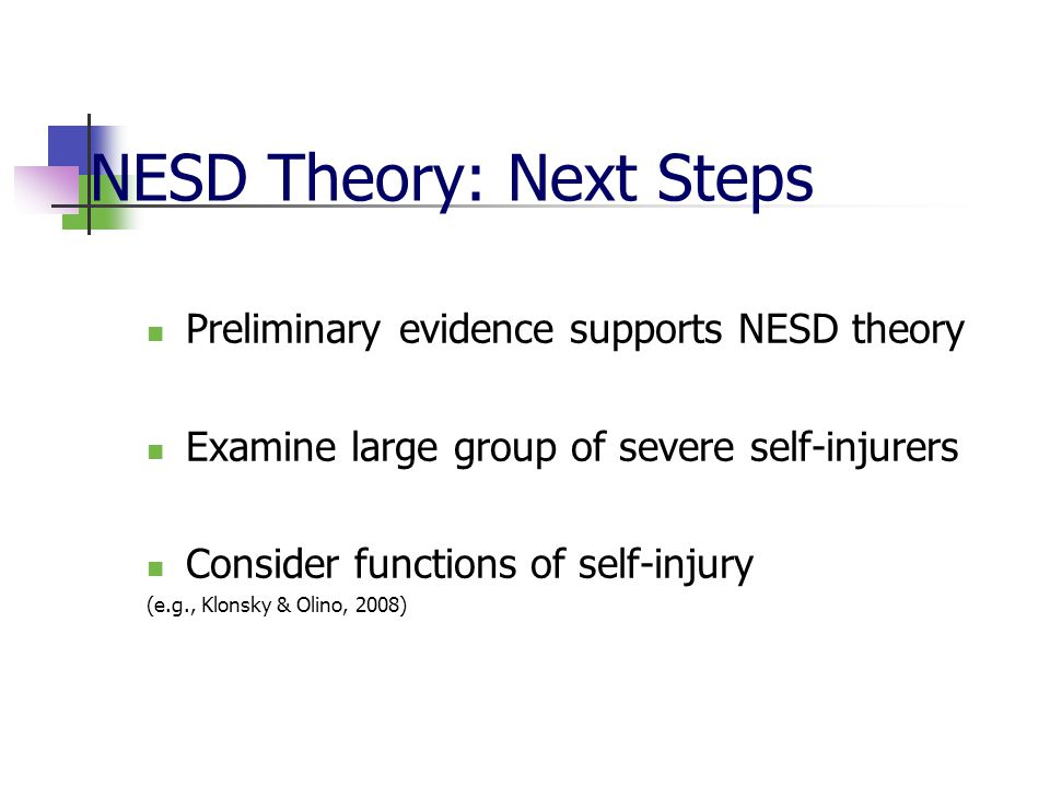 NESD Theory: Next Steps Preliminary evidence supports NESD theory Examine large group of severe self-injurers Consider functions of self-injury (e.g.,