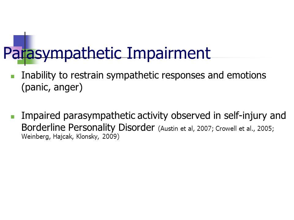 Parasympathetic Impairment Inability to restrain sympathetic responses and emotions (panic, anger) Impaired parasympathetic activity observed in self-injury and Borderline Personality Disorder (Austin et al, 2007; Crowell et al., 2005; Weinberg, Hajcak, Klonsky, 2009)