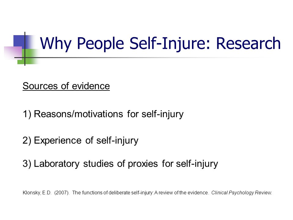 Why People Self-Injure: Research Sources of evidence 1) Reasons/motivations for self-injury 2) Experience of self-injury 3) Laboratory studies of prox
