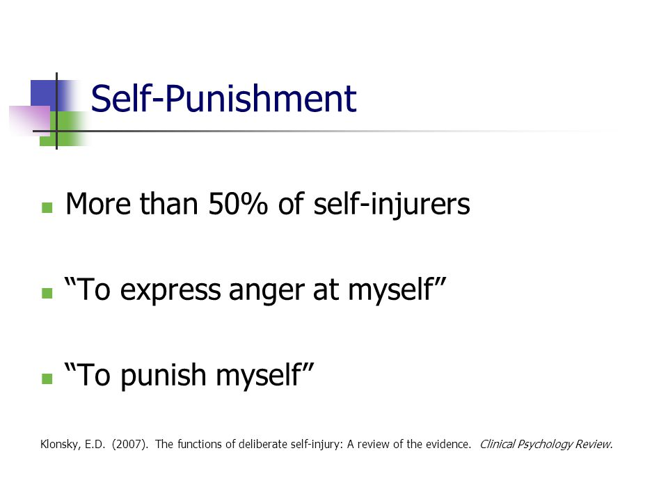 Self-Punishment More than 50% of self-injurers To express anger at myself To punish myself Klonsky, E.D.