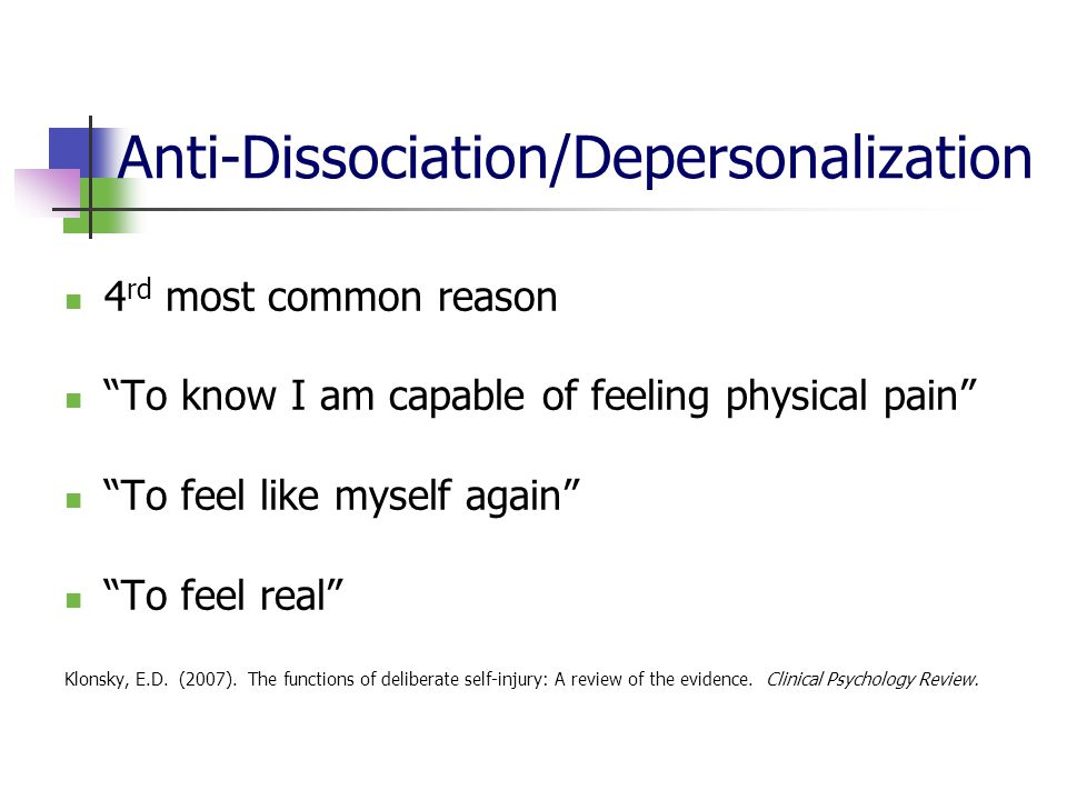 Anti-Dissociation/Depersonalization 4 rd most common reason To know I am capable of feeling physical pain To feel like myself again To feel real Klonsky, E.D.