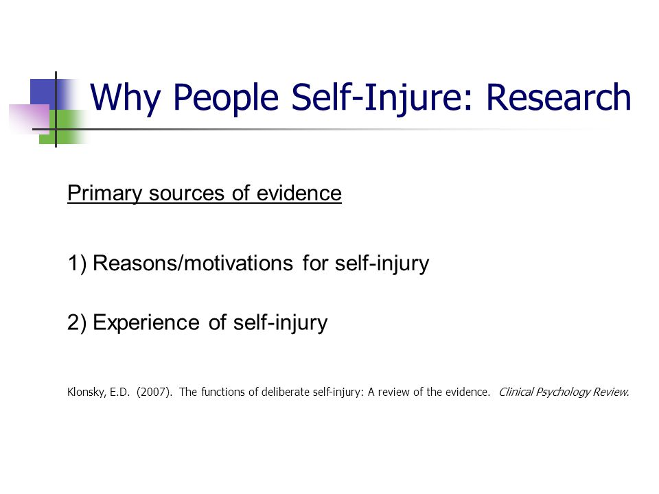 Why People Self-Injure: Research Primary sources of evidence 1) Reasons/motivations for self-injury 2) Experience of self-injury Klonsky, E.D. (2007).