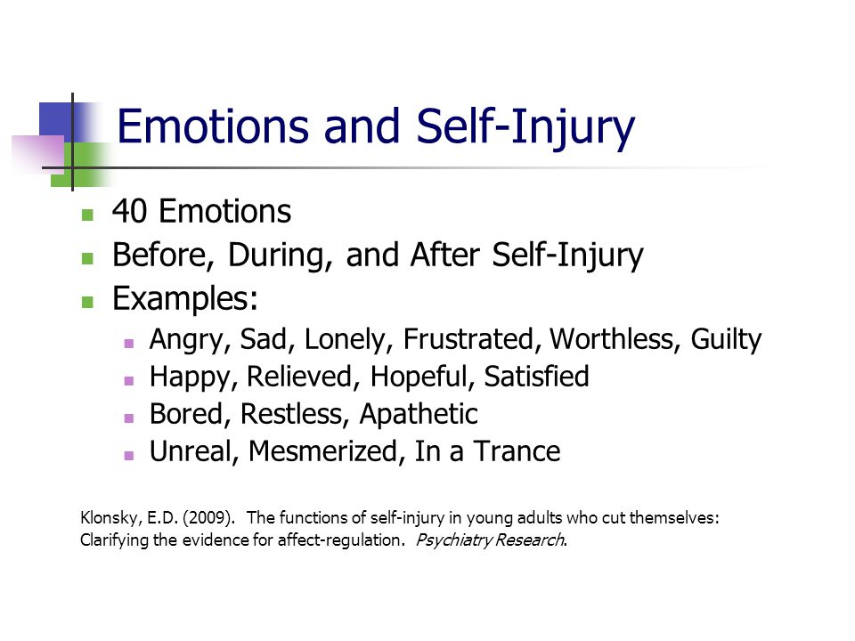 Emotions and Self-Injury 40 Emotions Before, During, and After Self-Injury Examples: Angry, Sad, Lonely, Frustrated, Worthless, Guilty Happy, Relieved