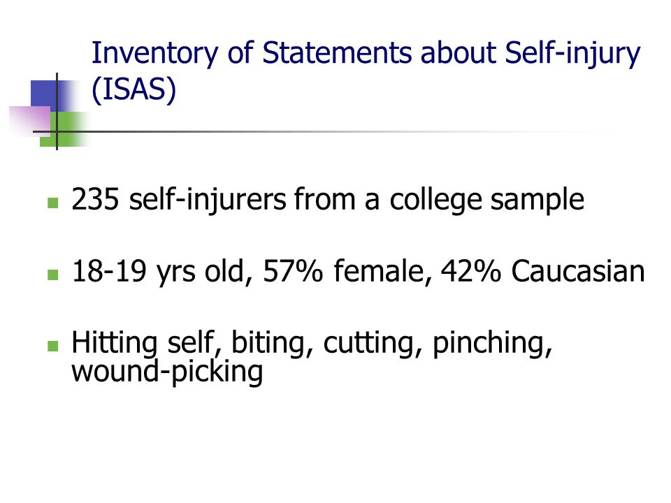 Inventory of Statements about Self-injury (ISAS) 235 self-injurers from a college sample 18-19 yrs old, 57% female, 42% Caucasian Hitting self, biting, cutting, pinching, wound-picking