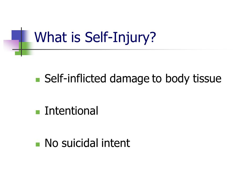 What is Self-Injury? Self-inflicted damage to body tissue Intentional No suicidal intent