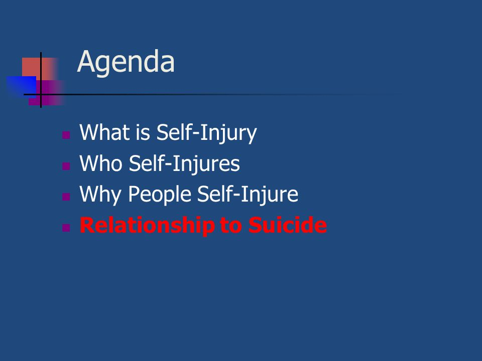 Agenda What is Self-Injury Who Self-Injures Why People Self-Injure Relationship to Suicide