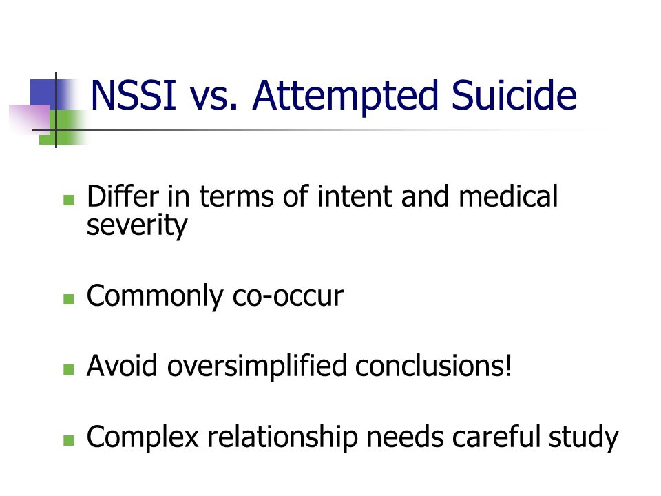 NSSI vs. Attempted Suicide Differ in terms of intent and medical severity Commonly co-occur Avoid oversimplified conclusions! Complex relationship nee
